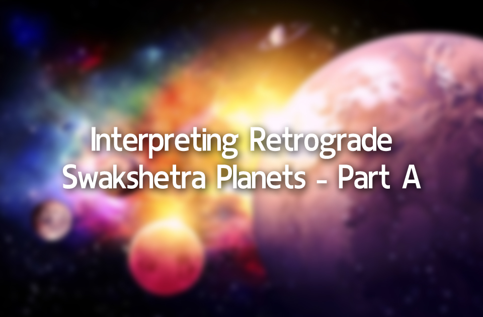 Interpreting Retrograde Swakshetra Planets- Part A - Vedic