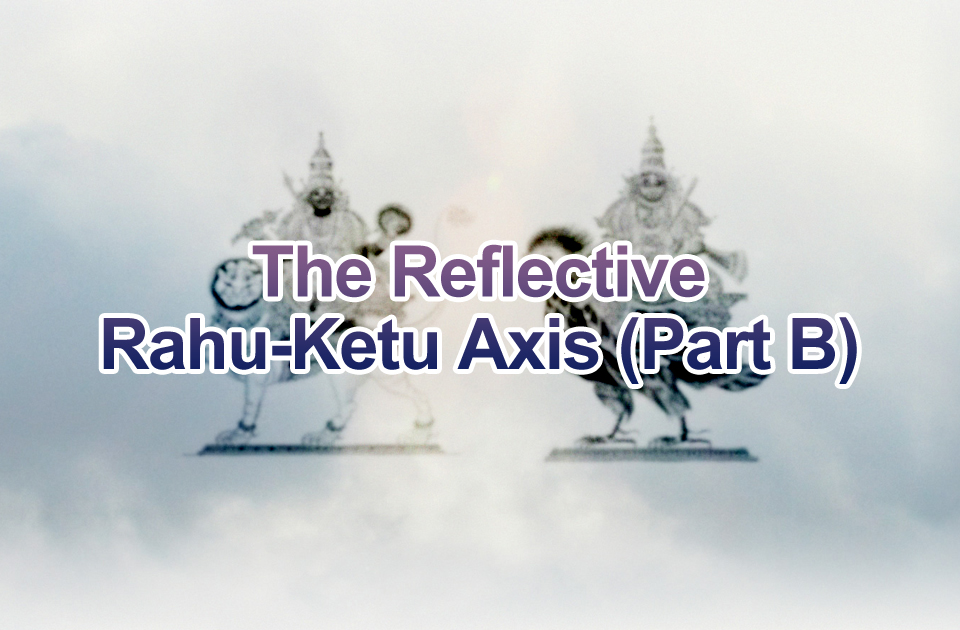 The Reflective Rahu-Ketu Axis (Part B) - Vedic Astrology Blog